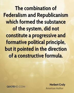The combination of Federalism and Republicanism which formed the substance of the system, did not constitute a progressive and formative political principle, but it pointed in the direction of a constructive formula.