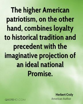 The higher American patriotism, on the other hand, combines loyalty to historical tradition and precedent with the imaginative projection of an ideal national Promise.
