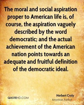 The moral and social aspiration proper to American life is, of course, the aspiration vaguely described by the word democratic; and the actual achievement of the American nation points towards an adequate and fruitful definition of the democratic ideal.