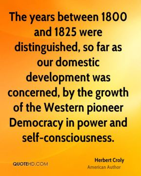 The years between 1800 and 1825 were distinguished, so far as our domestic development was concerned, by the growth of the Western pioneer Democracy in power and self-consciousness.