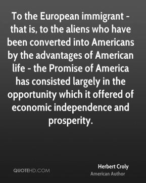 To the European immigrant - that is, to the aliens who have been converted into Americans by the advantages of American life - the Promise of America has consisted largely in the opportunity which it offered of economic independence and prosperity.