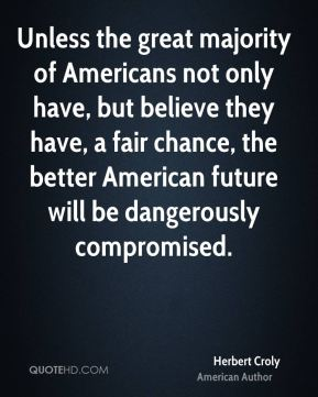 Unless the great majority of Americans not only have, but believe they have, a fair chance, the better American future will be dangerously compromised.