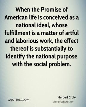 When the Promise of American life is conceived as a national ideal, whose fulfillment is a matter of artful and laborious work, the effect thereof is substantially to identify the national purpose with the social problem.