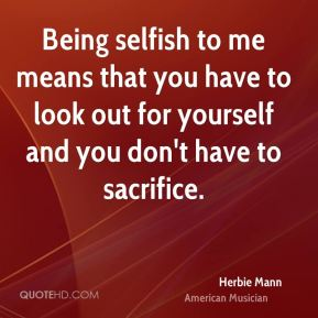 Being selfish to me means that you have to look out for yourself and you don't have to sacrifice.