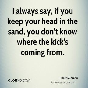 I always say, if you keep your head in the sand, you don't know where the kick's coming from.