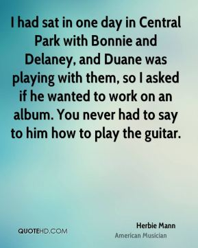 I had sat in one day in Central Park with Bonnie and Delaney, and Duane was playing with them, so I asked if he wanted to work on an album. You never had to say to him how to play the guitar.