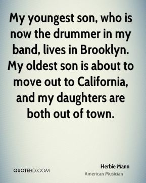 Herbie Mann - My youngest son, who is now the drummer in my band, lives in Brooklyn. My oldest son is about to move out to California, and my daughters are both out of town.