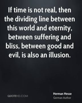 If time is not real, then the dividing line between this world and eternity, between suffering and bliss, between good and evil, is also an illusion.