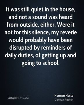 Herman Hesse - It was still quiet in the house, and not a sound was heard from outside, either. Were it not for this silence, my reverie would probably have been disrupted by reminders of daily duties, of getting up and going to school.