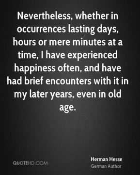 Herman Hesse - Nevertheless, whether in occurrences lasting days, hours or mere minutes at a time, I have experienced happiness often, and have had brief encounters with it in my later years, even in old age.