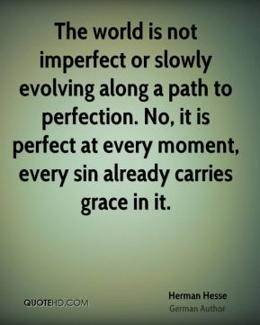 Herman Hesse - The world is not imperfect or slowly evolving along a path to perfection. No, it is perfect at every moment, every sin already carries grace in it.