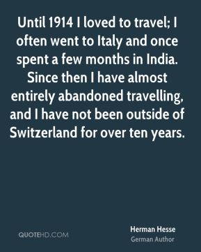 Herman Hesse - Until 1914 I loved to travel; I often went to Italy and once spent a few months in India. Since then I have almost entirely abandoned travelling, and I have not been outside of Switzerland for over ten years.