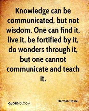 Herman Hesse - Knowledge can be communicated, but not wisdom. One can find it, live it, be fortified by it, do wonders through it, but one cannot communicate and teach it.