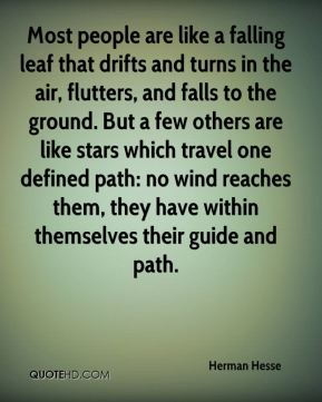 Herman Hesse - Most people are like a falling leaf that drifts and turns in the air, flutters, and falls to the ground. But a few others are like stars which travel one defined path: no wind reaches them, they have within themselves their guide and path.