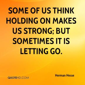 Some of us think holding on makes us strong; but sometimes it is letting go.