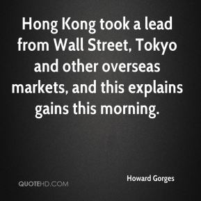 Howard Gorges - Hong Kong took a lead from Wall Street, Tokyo and other overseas markets, and this explains gains this morning.