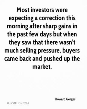 Howard Gorges - Most investors were expecting a correction this morning after sharp gains in the past few days but when they saw that there wasn't much selling pressure, buyers came back and pushed up the market.