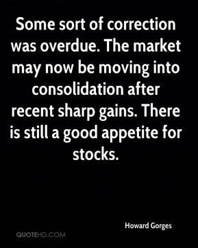 Howard Gorges - Some sort of correction was overdue. The market may now be moving into consolidation after recent sharp gains. There is still a good appetite for stocks.