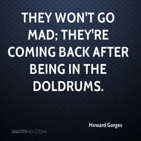 They won't go mad; they're coming back after being in the doldrums.