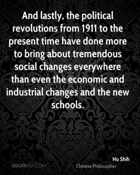 Hu Shih - And lastly, the political revolutions from 1911 to the present time have done more to bring about tremendous social changes everywhere than even the economic and industrial changes and the new schools.