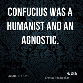 Confucius was a humanist and an agnostic.