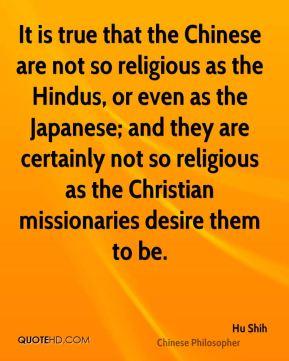 Hu Shih - It is true that the Chinese are not so religious as the Hindus, or even as the Japanese; and they are certainly not so religious as the Christian missionaries desire them to be.