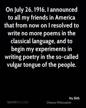 Hu Shih - On July 26, 1916, I announced to all my friends in America that from now on I resolved to write no more poems in the classical language, and to begin my experiments in writing poetry in the so-called vulgar tongue of the people.