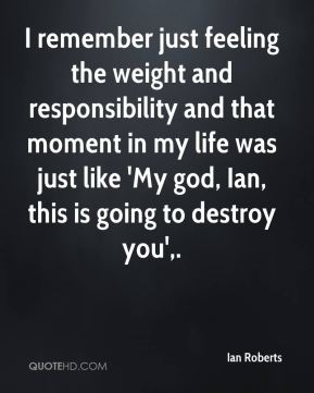 I remember just feeling the weight and responsibility and that moment in my life was just like 'My god, Ian, this is going to destroy you'.