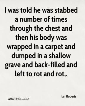I was told he was stabbed a number of times through the chest and then his body was wrapped in a carpet and dumped in a shallow grave and back-filled and left to rot and rot.
