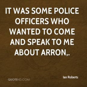 It was some police officers who wanted to come and speak to me about Arron.