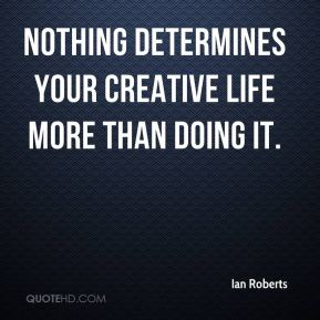 Nothing determines your creative life more than doing it.