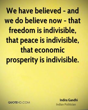 Indira Gandhi - We have believed - and we do believe now - that freedom is indivisible, that peace is indivisible, that economic prosperity is indivisible.