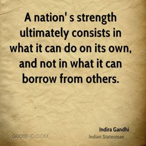 A nation' s strength ultimately consists in what it can do on its own, and not in what it can borrow from others.