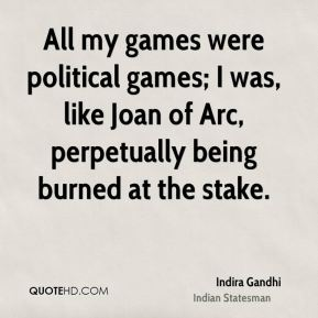 All my games were political games; I was, like Joan of Arc, perpetually being burned at the stake.