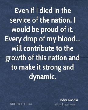 Indira Gandhi - Even if I died in the service of the nation, I would be proud of it. Every drop of my blood... will contribute to the growth of this nation and to make it strong and dynamic.