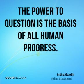 The power to question is the basis of all human progress.