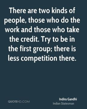 Indira Gandhi - There are two kinds of people, those who do the work and those who take the credit. Try to be in the first group; there is less competition there.