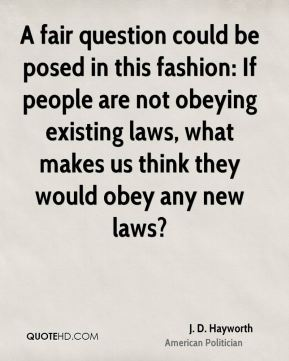 A fair question could be posed in this fashion: If people are not obeying existing laws, what makes us think they would obey any new laws?
