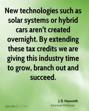 J. D. Hayworth - New technologies such as solar systems or hybrid cars aren't created overnight. By extending these tax credits we are giving this industry time to grow, branch out and succeed.