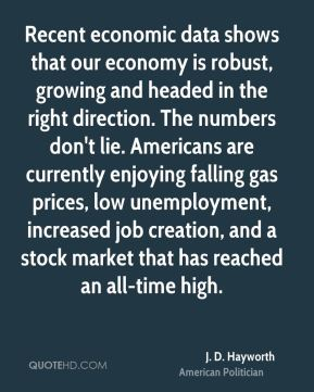 Recent economic data shows that our economy is robust, growing and headed in the right direction. The numbers don't lie. Americans are currently enjoying falling gas prices, low unemployment, increased job creation, and a stock market that has reached an all-time high.