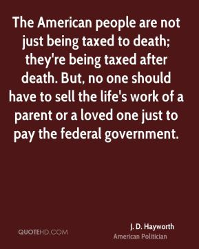 The American people are not just being taxed to death; they're being taxed after death. But, no one should have to sell the life's work of a parent or a loved one just to pay the federal government.