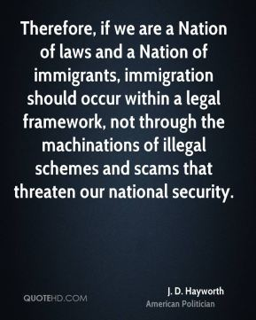 J. D. Hayworth - Therefore, if we are a Nation of laws and a Nation of immigrants, immigration should occur within a legal framework, not through the machinations of illegal schemes and scams that threaten our national security.