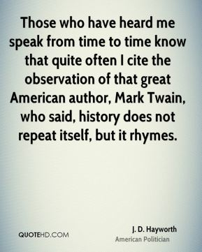 J. D. Hayworth - Those who have heard me speak from time to time know that quite often I cite the observation of that great American author, Mark Twain, who said, history does not repeat itself, but it rhymes.