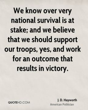 We know over very national survival is at stake; and we believe that we should support our troops, yes, and work for an outcome that results in victory.
