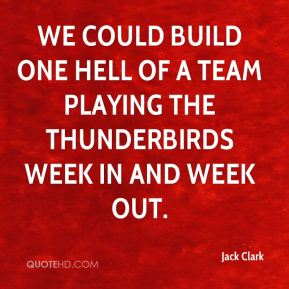 We could build one hell of a team playing the Thunderbirds week in and week out.