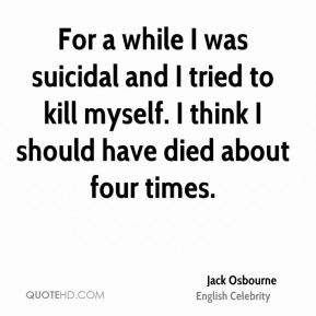 Jack Osbourne - For a while I was suicidal and I tried to kill myself. I think I should have died about four times.