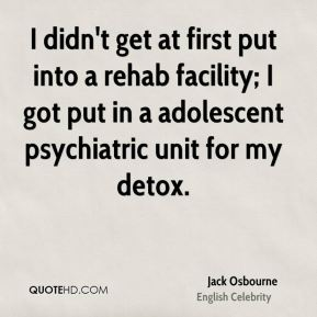 Jack Osbourne - I didn't get at first put into a rehab facility; I got put in a adolescent psychiatric unit for my detox.