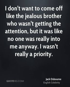 Jack Osbourne - I don't want to come off like the jealous brother who wasn't getting the attention, but it was like no one was really into me anyway. I wasn't really a priority.