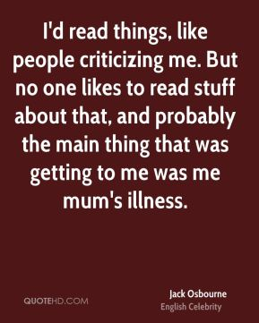 Jack Osbourne - I'd read things, like people criticizing me. But no one likes to read stuff about that, and probably the main thing that was getting to me was me mum's illness.