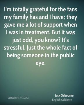 Jack Osbourne - I'm totally grateful for the fans my family has and I have; they gave me a lot of support when I was in treatment. But it was just odd, you know? It's stressful. Just the whole fact of being someone in the public eye.